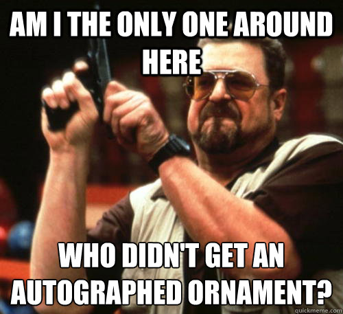 am i the only one around here who didnt get an autographed  - Am I The Only One Around Here