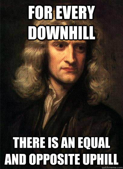 for every downhill there is an equal and opposite uphill - Sir Isaac Newton