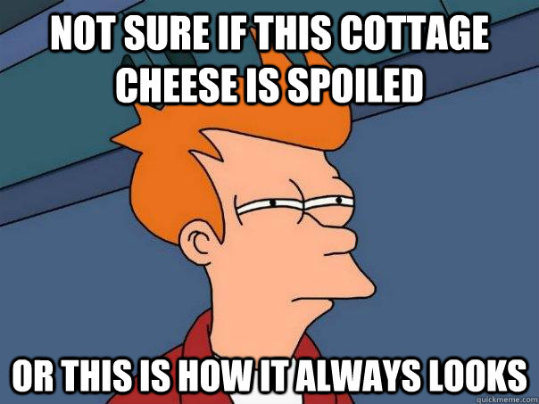 not sure if this cottage cheese is spoiled or this is how it - Futurama Fry