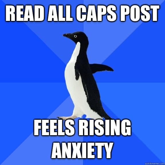 Read all caps post Feels rising anxiety - Socially Awkward Penguin