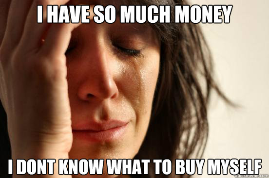 i have so much money i dont know what to buy myself - First World Problems