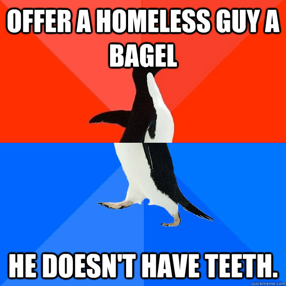 offer a homeless guy a bagel he doesnt have teeth - Socially Awesome Awkward Penguin