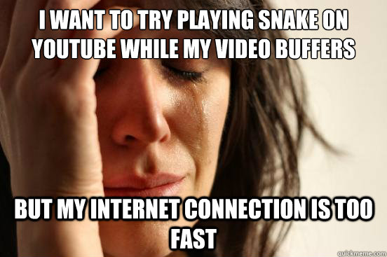 i want to try playing snake on youtube while my video buffer - First World Problems