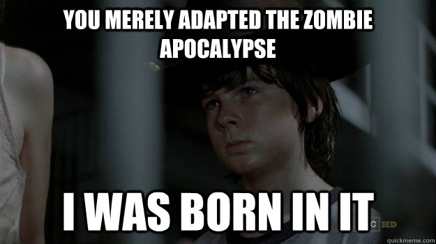 you merely adapted the zombie apocalypse i was born in it - Carl Bane