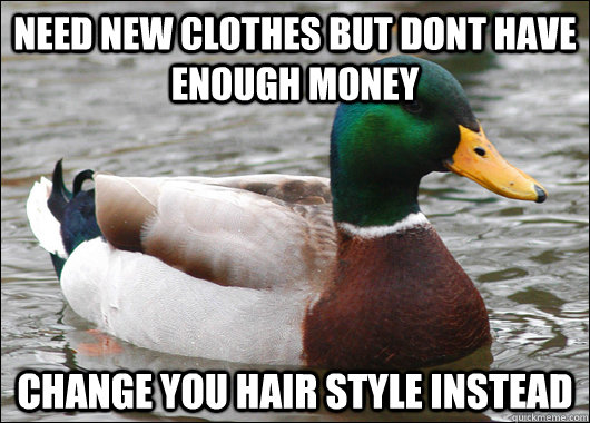 need new clothes but dont have enough money change you hair  - Actual Advice Mallard