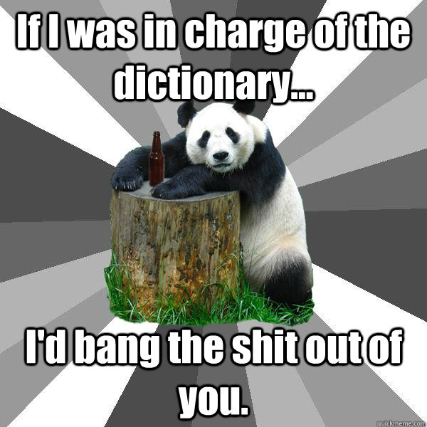 if i was in charge of the dictionary id bang the shit ou - Pickup-Line Panda