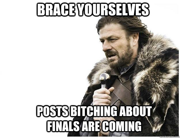 brace yourselves posts bitching about finals are coming  - Imminent Ned