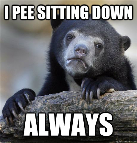 i pee sitting down always - Confession Bear