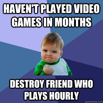 havent played video games in months destroy friend who play - Success Kid