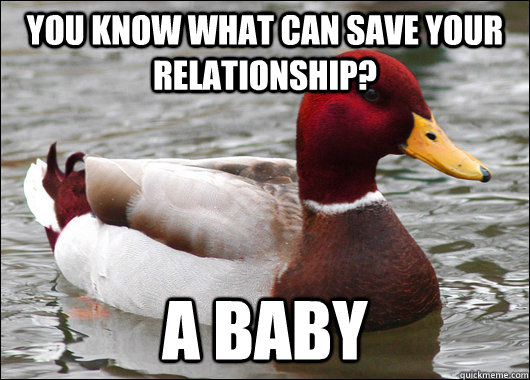 you know what can save your relationship a baby - Malicious Advice Mallard