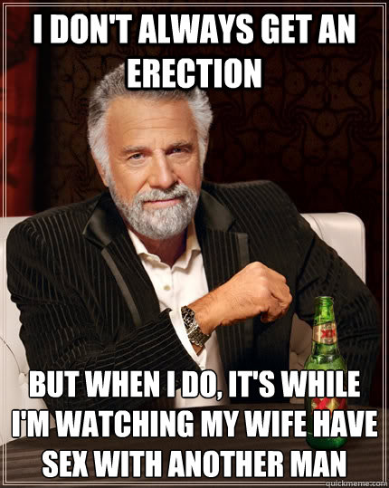 i dont always get an erection but when i do its while im - The Most Interesting Man In The World
