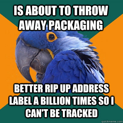 is about to throw away packaging better rip up address label - Paranoid Parrot