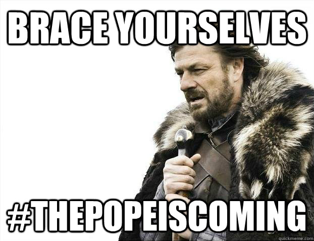 brace yourselves thepopeiscoming - Brace yourselves
