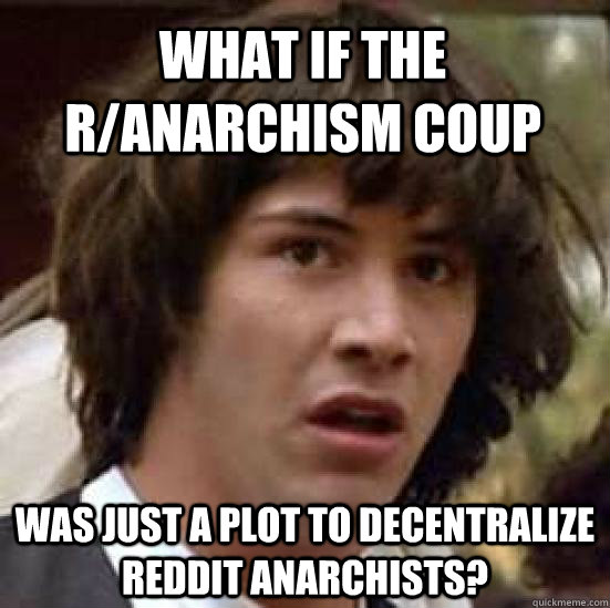 what if the ranarchism coup was just a plot to decentralize - conspiracy keanu