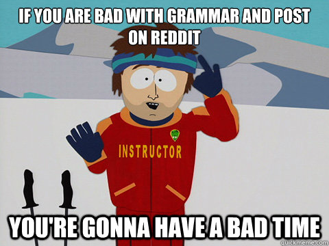 if you are bad with grammar and post on reddit youre gonna  - Your gonna have a bad time