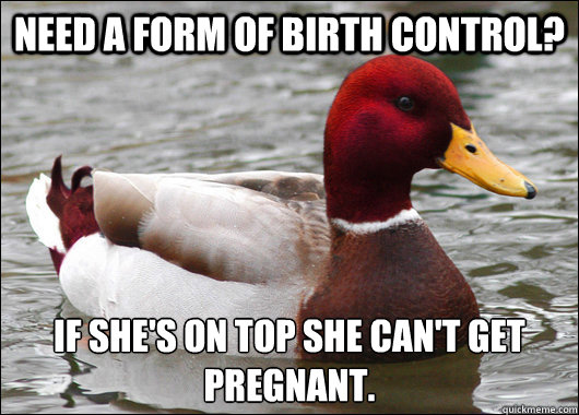 need a form of birth control if shes on top she cant get  - Malicious Advice Mallard