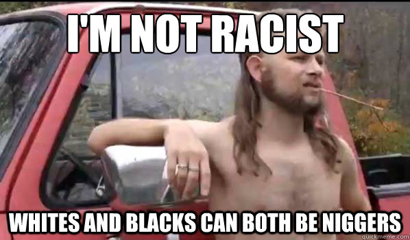 im not racist whites and blacks can both be niggers - Almost Politically Correct Redneck