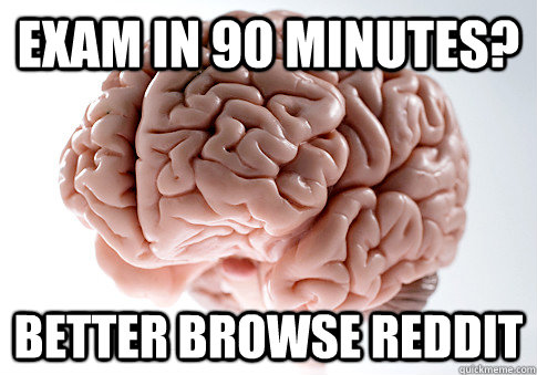 exam in 90 minutes better browse reddit  - Scumbag Brain