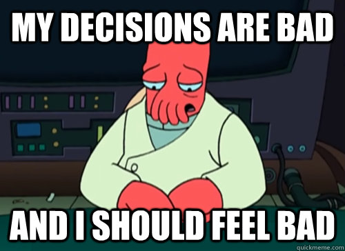 my decisions are bad and i should feel bad - sad zoidberg