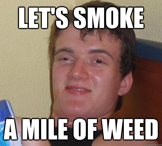 lets smoke a mile of weed - 10 Guy