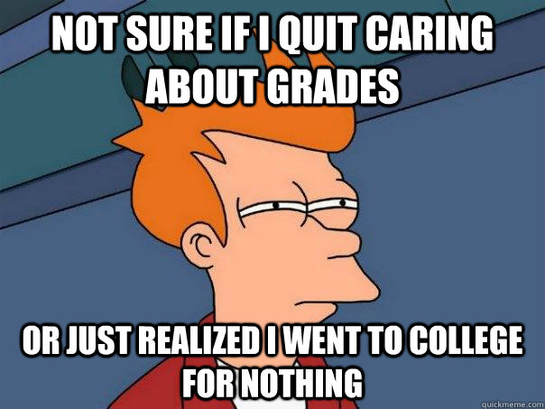 not sure if i quit caring about grades or just realized i we - Futurama Fry