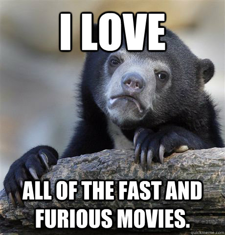 i love all of the fast and furious movies - Confession Bear