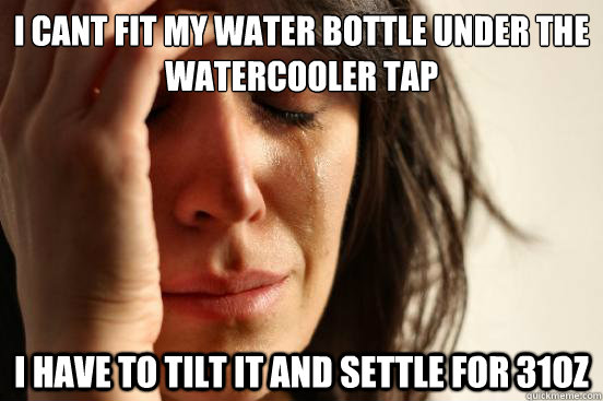 i cant fit my water bottle under the watercooler tap i have  - First World Problems