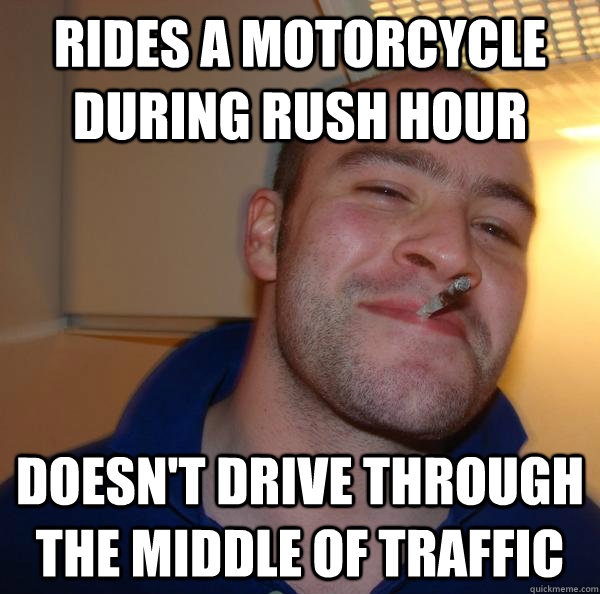 rides a motorcycle during rush hour doesnt drive through th - Good Guy Greg