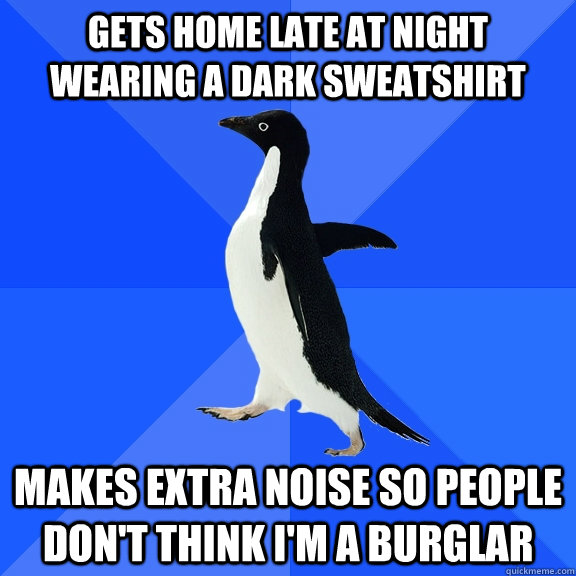 gets home late at night wearing a dark sweatshirt makes extr - Socially Awkward Penguin