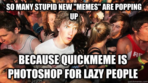 so many stupid new memes are popping up because quickmeme  - Sudden Clarity Clarence