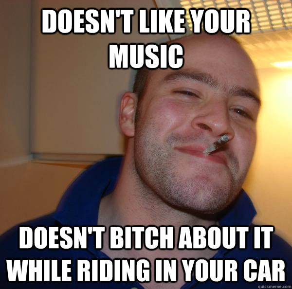doesnt like your music doesnt bitch about it while riding - Good Guy Greg