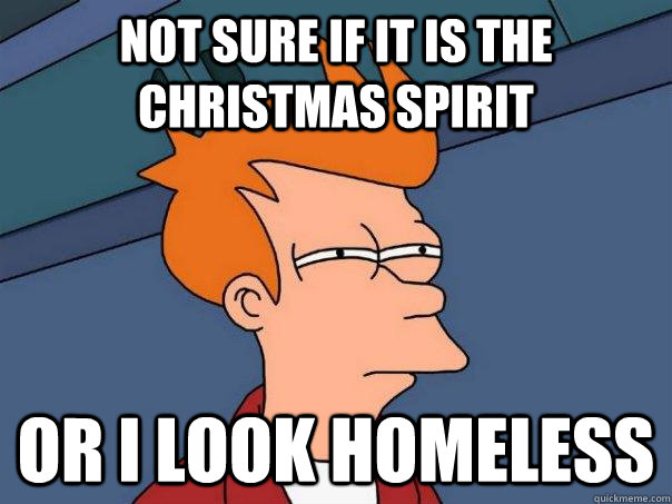 not sure if it is the christmas spirit or i look homeless - Futurama Fry