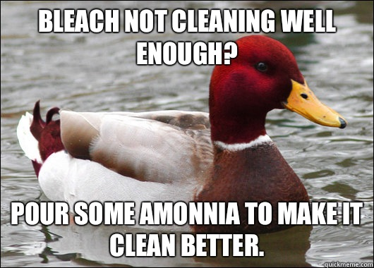 Bleach not cleaning well enough Pour some amonnea in it  - Malicious Advice Mallard