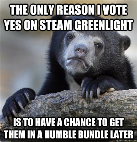 the only reason i vote yes on steam greenlight is to have a - Confession Bear