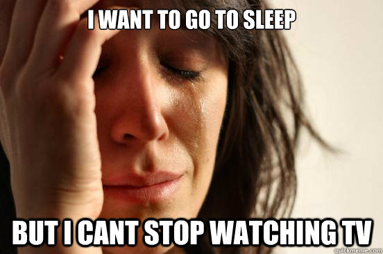 i want to go to sleep but i cant stop watching tv - First World Problems