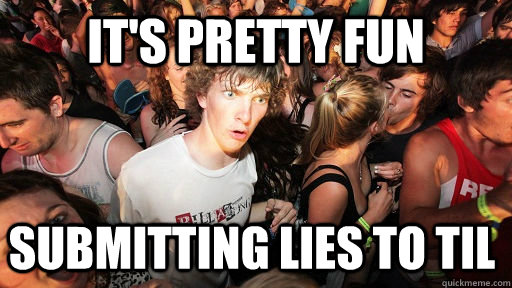 its pretty fun submitting lies to til - Sudden Clarity Clarence