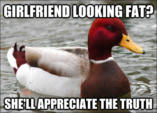 girlfriend looking fat shell appreciate the truth - Malicious Advice Mallard