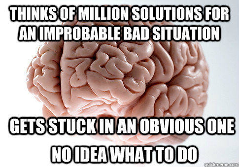 thinks of million solutions for an improbable bad situation  - Scumbag Brain