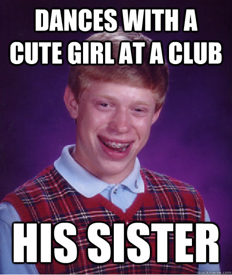 dances with a cute girl at a club his sister - Bad Luck Brian