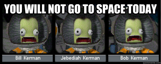 you will not go to space today - Panicking Jeb