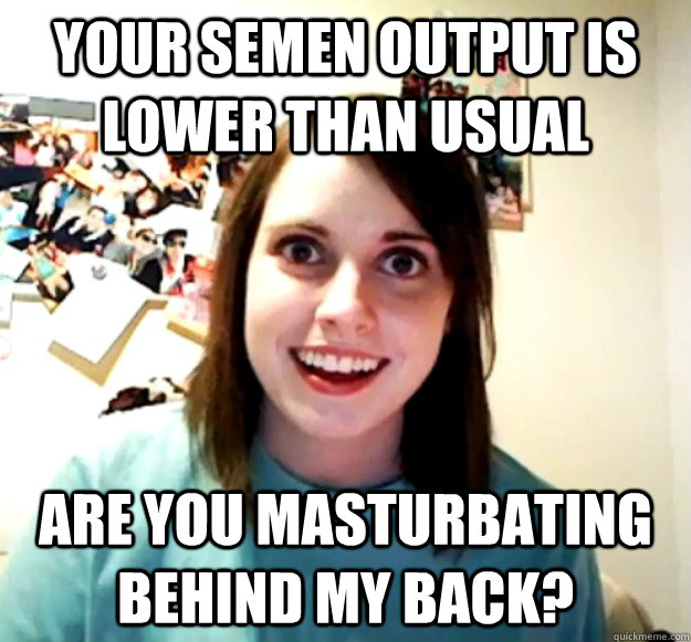 your semen output is lower than usual are you masturbating b - Overly Attached Girlfriend