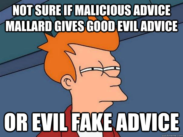 not sure if malicious advice mallard gives good evil advice  - Futurama Fry