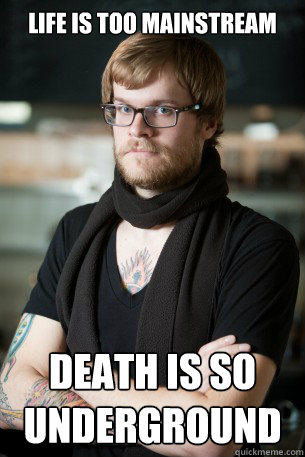 life is too mainstream death is so underground - Hipster Barista