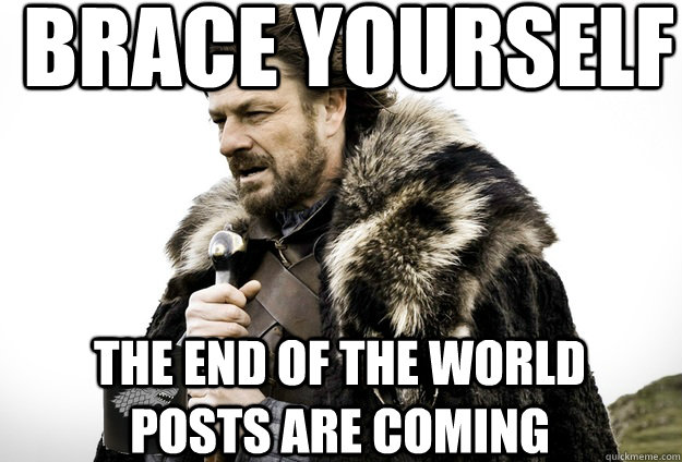 brace yourself the end of the world posts are coming - Tea break Ned Stark