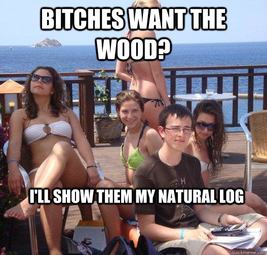 bitches want the wood ill show them my natural log - Priority Peter