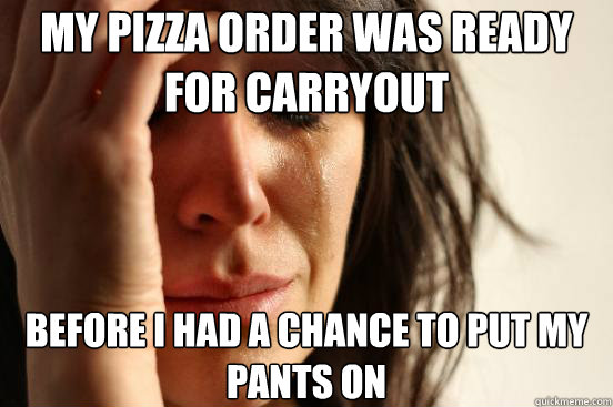 my pizza order was ready for carryout before i had a chance  - First World Problems