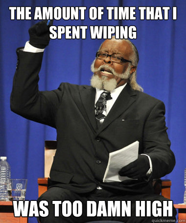 the amount of time that i spent wiping was too damn high - The Rent Is Too Damn High