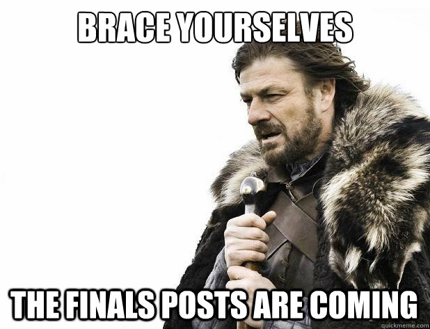 brace yourselves the finals posts are coming - Brace Yourself