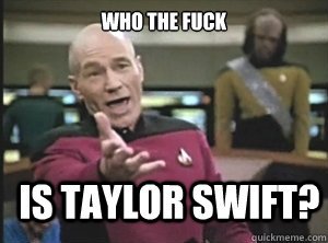 who the fuck is taylor swift - Annoyed Picard