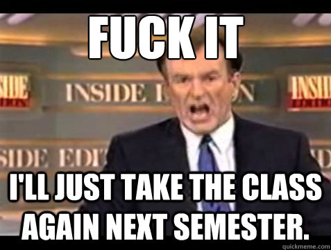 fuck it ill just take the class again next semester - Angry OReilly